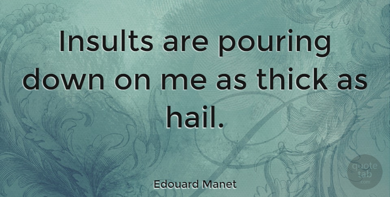 Edouard Manet Quote About Pouring, Insult, Comeback: Insults Are Pouring Down On...