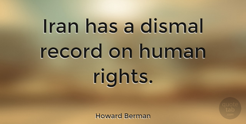 Howard Berman Quote About Iran, Rights, Records: Iran Has A Dismal Record...
