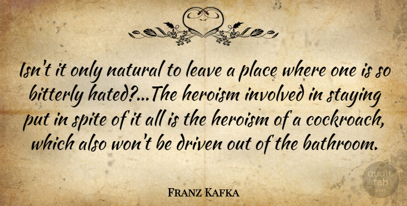 Franz Kafka Quote About Driven, Heroism, Involved, Leave, Natural: Isnt It Only Natural To...