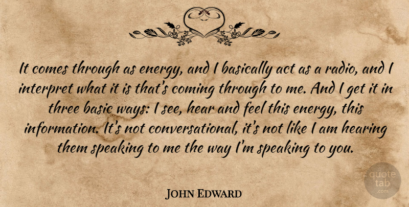 John Edward Quote About Act, Basically, Coming, Hear, Hearing: It Comes Through As Energy...