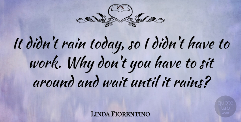 Linda Fiorentino Quote About Rain, Waiting, Today: It Didnt Rain Today So...
