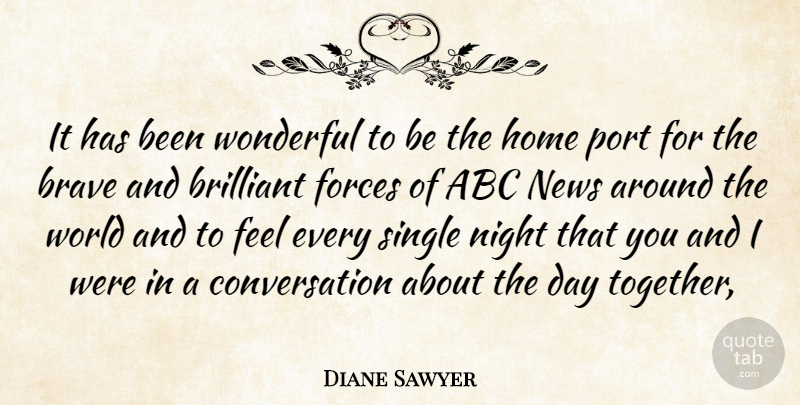 Diane Sawyer Quote About Home, Night, Brave: It Has Been Wonderful To...