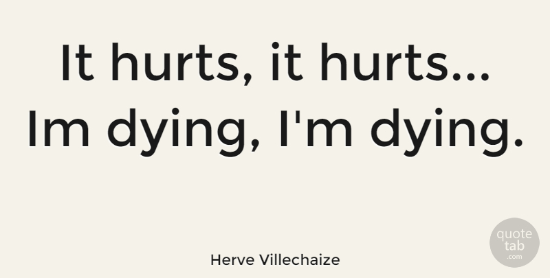 Herve Villechaize Quote About Hurt, Dying, It Hurts: It Hurts It Hurts Im...