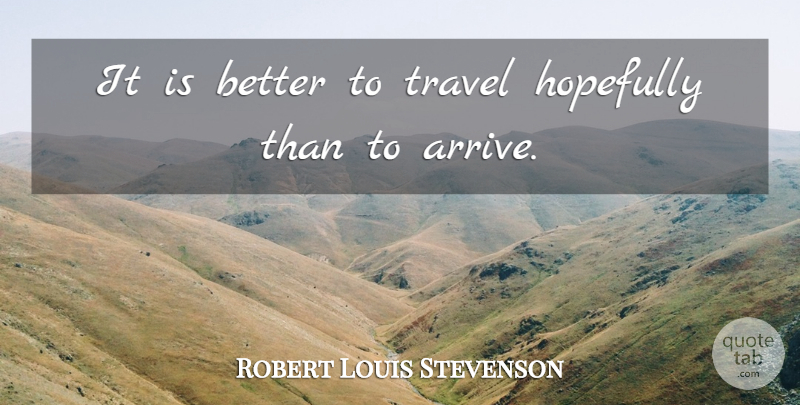 Robert Louis Stevenson Quote About Disenchanted, Hopefully, Arrivals: It Is Better To Travel...