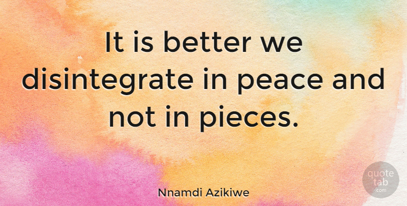 Nnamdi Azikiwe Quote About Peace, Pieces: It Is Better We Disintegrate...