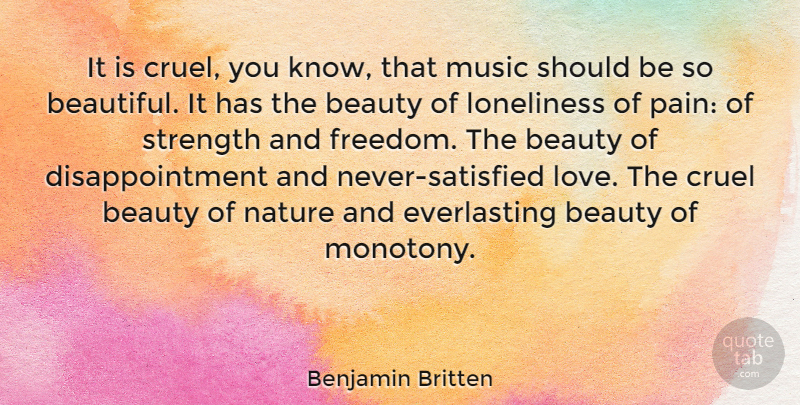 Benjamin Britten Quote About Strength, Music, Beauty: It Is Cruel You Know...