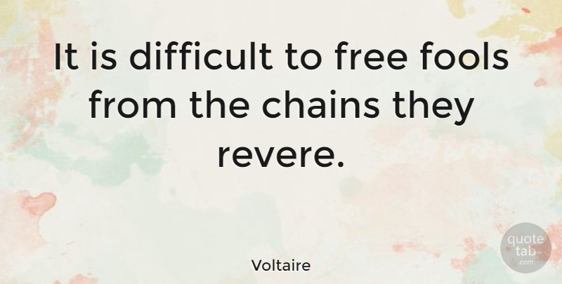 Voltaire It Is Difficult To Free Fools From The Chains They Revere Quotetab