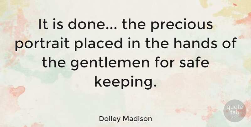 Dolley Madison Quote About Safe Keeping, Hands, Gentleman: It Is Done The Precious...