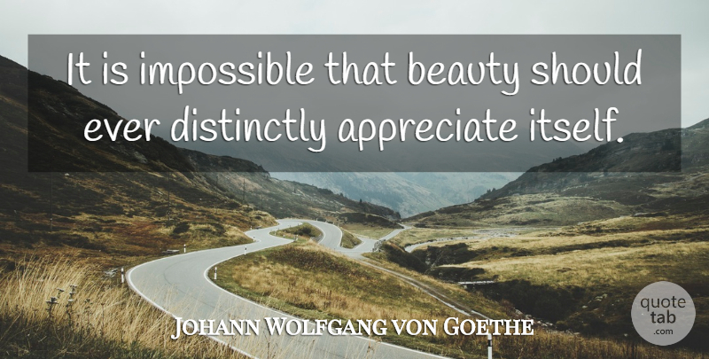 Johann Wolfgang von Goethe Quote About Beauty, Appreciate, Impossible: It Is Impossible That Beauty...