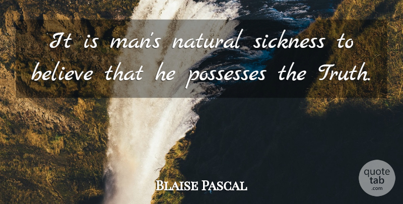 Blaise Pascal Quote About Truth, Believe, Men: It Is Mans Natural Sickness...