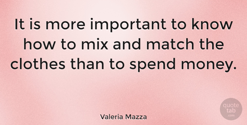 Valeria Mazza Quote About Match, Mix, Money: It Is More Important To...