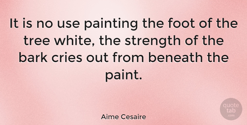 Aime Cesaire Quote About White, Feet, Tree: It Is No Use Painting...