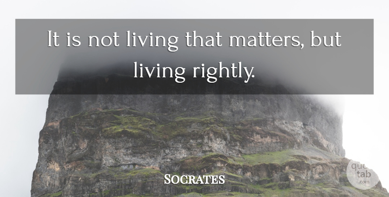 Socrates Quote About Matter, Living Rightly, Life Is Not Worth Living: It Is Not Living That...
