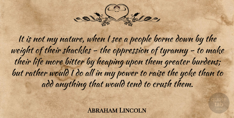 Abraham Lincoln Quote About Add, Bitter, Borne, Crush, Greater: It Is Not My Nature...