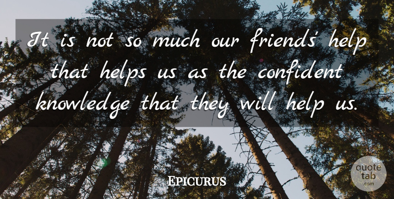 Epicurus It Is Not So Much Our Friends Help That Helps Us As The