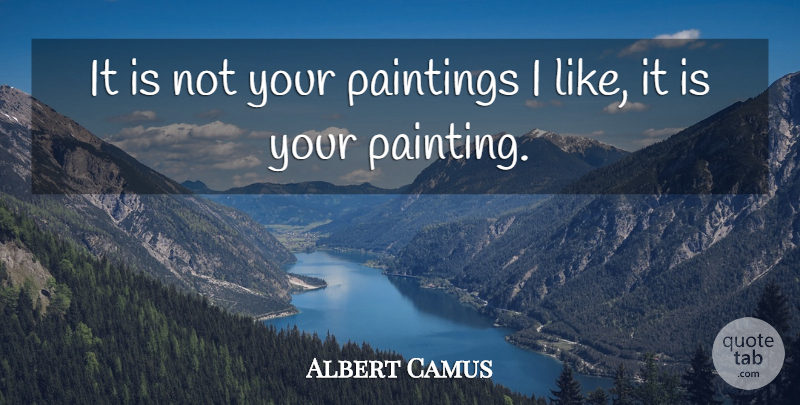 Albert Camus Quote About Painting: It Is Not Your Paintings...