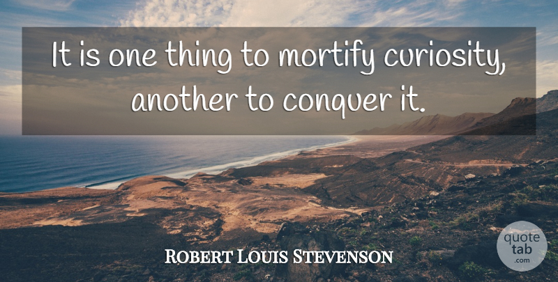 Robert Louis Stevenson Quote About Curiosity, Conquer, One Thing: It Is One Thing To...