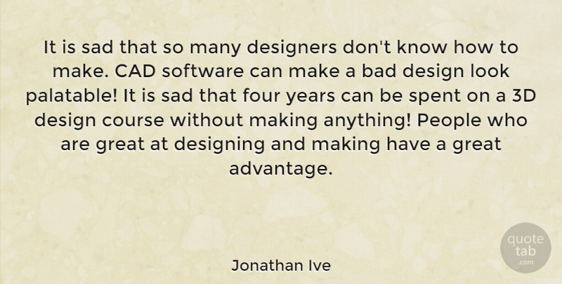 Jonathan Ive Quote About Bad, Course, Design, Designers, Designing: It Is Sad That So...
