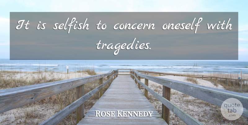 Rose Kennedy Quote About Selfish, Tragedy, Concern: It Is Selfish To Concern...