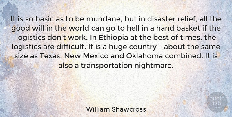William Shawcross Quote About Basic, Basket, Best, Country, Disaster: It Is So Basic As...