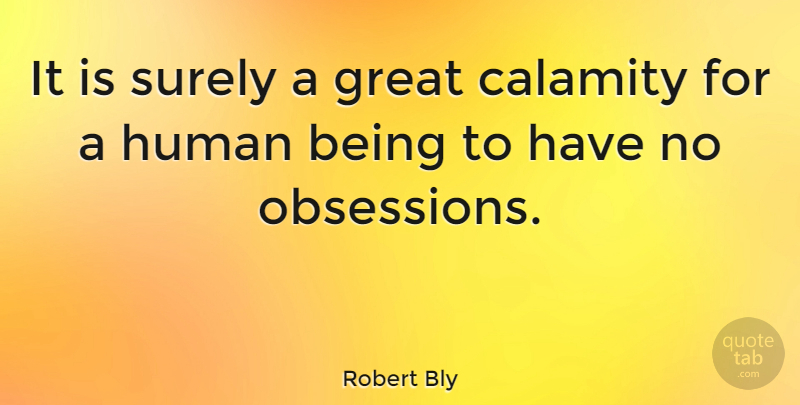 Robert Bly It Is Surely A Great Calamity For A Human Being To Have