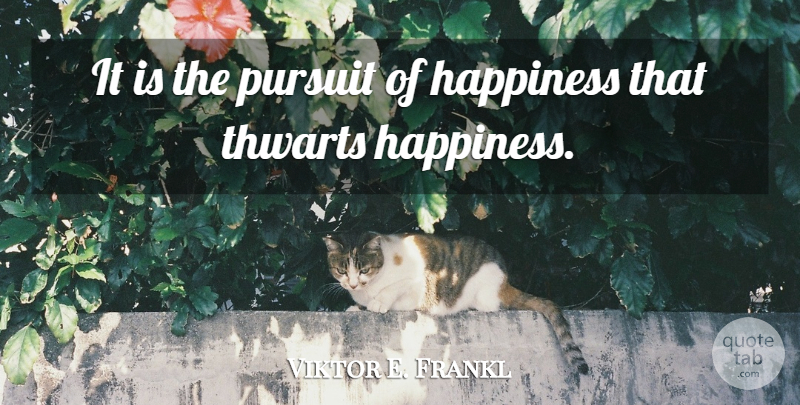 Viktor E. Frankl Quote About Happiness, Pursuit Of Happiness, Pursuit: It Is The Pursuit Of...