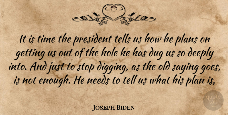 Joseph Biden Quote About Deeply, Dug, Hole, Needs, Plans: It Is Time The President...