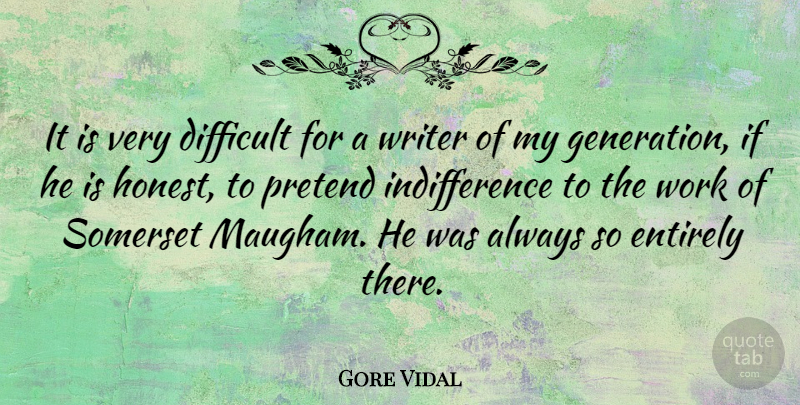 Gore Vidal Quote About Entirely, Pretend, Work, Writer: It Is Very Difficult For...
