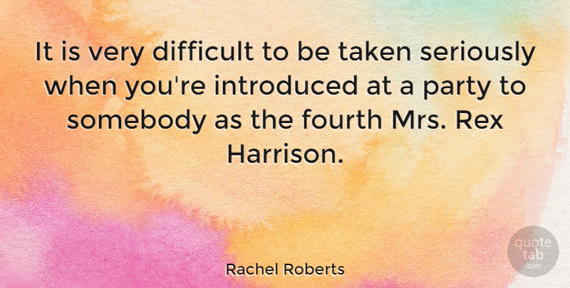 Rachel Roberts Quote About Fourth, Introduced, Somebody, Taken: It Is Very Difficult To...
