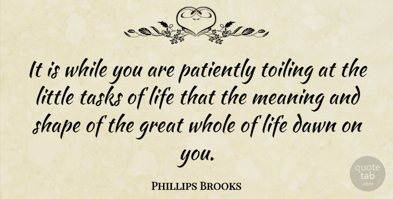 Phillips Brooks Quote About Life, Dawn, Tasks: It Is While You Are...