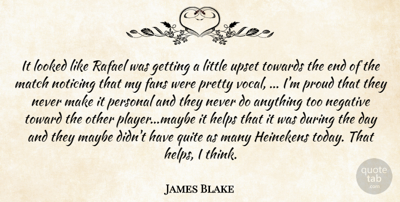 James Blake Quote About Fans, Helps, Looked, Match, Maybe: It Looked Like Rafael Was...