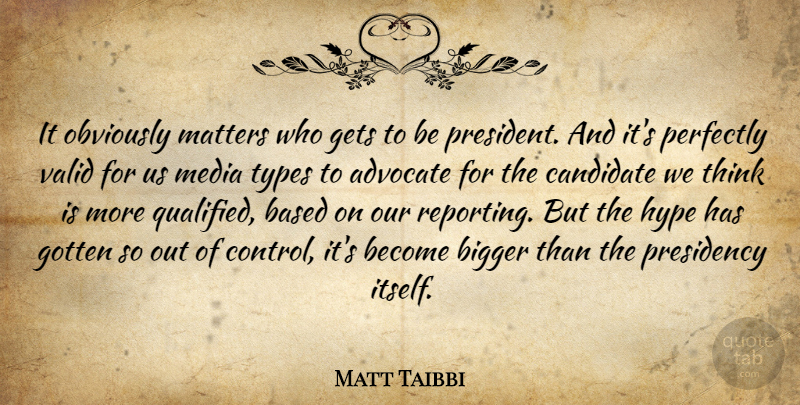 Matt Taibbi Quote About Advocate, Based, Bigger, Candidate, Gets: It Obviously Matters Who Gets...