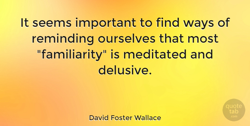 David Foster Wallace Quote About Important, Way, Reminding: It Seems Important To Find...