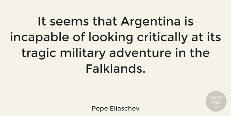 Pepe Eliaschev Quote About Argentina, Critically, Incapable, Seems, Tragic: It Seems That Argentina Is...