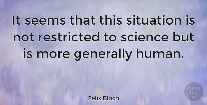 Felix Bloch Quote About Generally, Restricted, Science: It Seems That This Situation...
