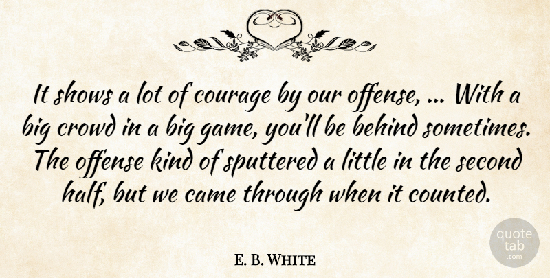 E. B. White Quote About Behind, Came, Courage, Crowd, Offense: It Shows A Lot Of...