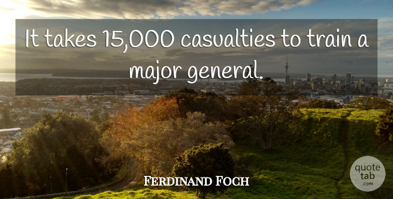 Ferdinand Foch Quote About Casualties, Major, Takes, Train: It Takes 15 000 Casualties...