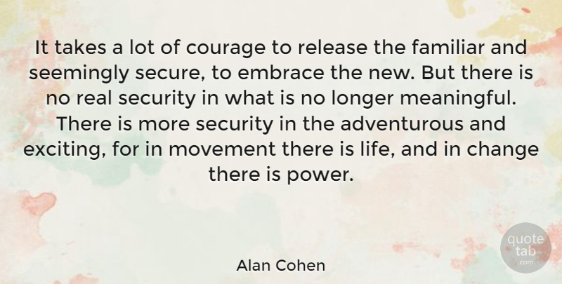 Alan Cohen Quote About Adventure, Change, Courage, Embrace, Familiar: It Takes A Lot Of...