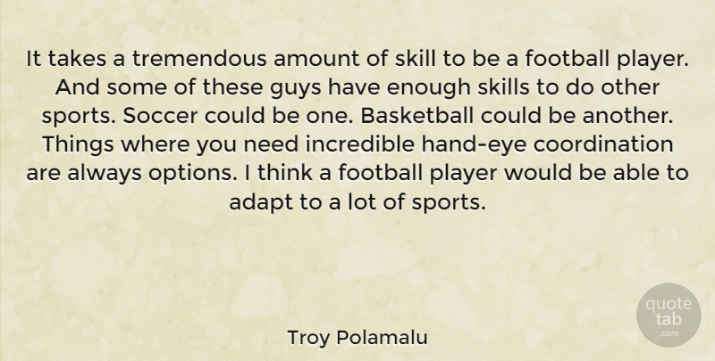 Troy Polamalu Quote About Adapt, Amount, Guys, Incredible, Player: It Takes A Tremendous Amount...