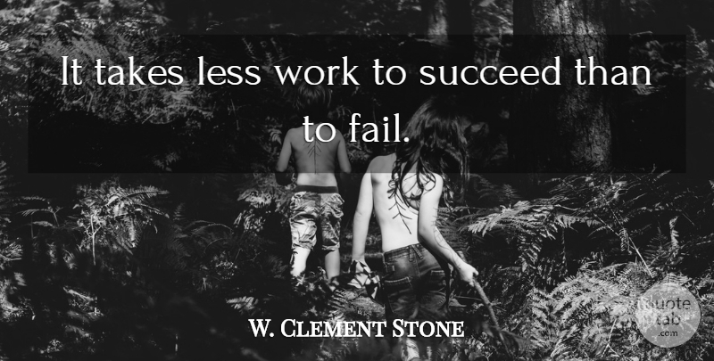 W. Clement Stone Quote About Succeed, Failing: It Takes Less Work To...