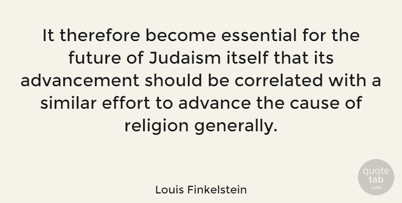 Louis Finkelstein Quote About Effort, Essentials, Advancement: It Therefore Become Essential For...