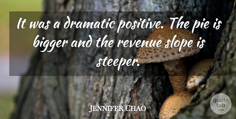 Jennifer Chao Quote About Bigger, Dramatic, Pie, Revenue, Slope: It Was A Dramatic Positive...