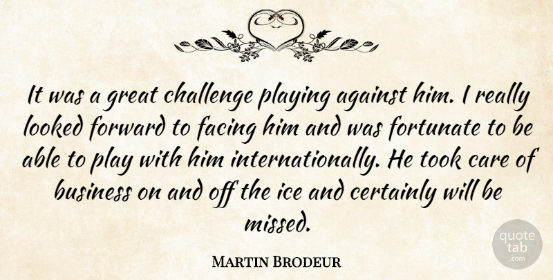 Martin Brodeur Quote About Against, Business, Care, Certainly, Challenge: It Was A Great Challenge...