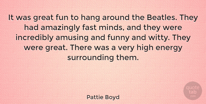 Pattie Boyd Quote About Amazingly, Amusing, Energy, Fast, Funny: It Was Great Fun To...