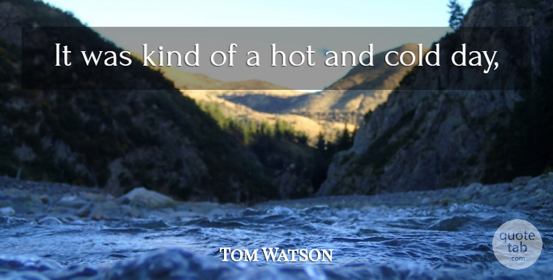 Tom Watson Quote About Cold, Hot: It Was Kind Of A...