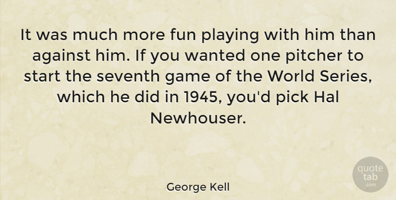 George Kell Quote About Against, Hal, Pick, Pitcher, Playing: It Was Much More Fun...