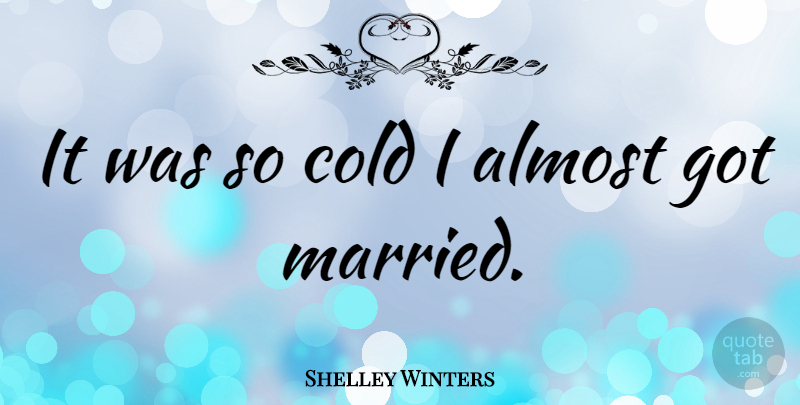 Shelley Winters It Was So Cold I Almost Got Married Quotetab