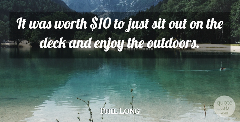 Phil Long Quote About Deck, Enjoy, Sit, Worth: It Was Worth 10 To...