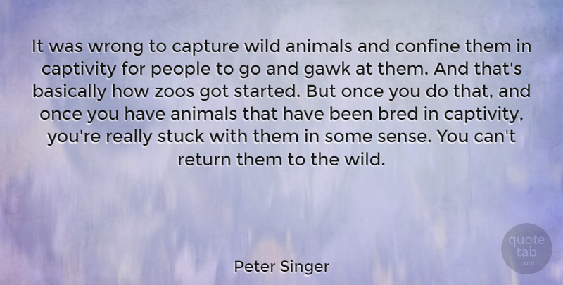 Peter Singer Quote About Basically, Bred, Captivity, Capture, Confine: It Was Wrong To Capture...
