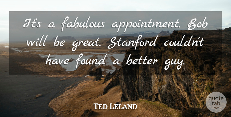 Ted Leland Quote About Bob, Fabulous, Found, Stanford: Its A Fabulous Appointment Bob...